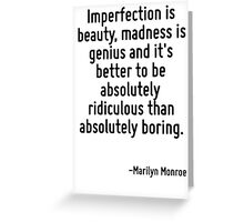 Imperfection is beauty, madness is genius and it's better to be absolutely ridiculous than absolutely boring. Greeting Card