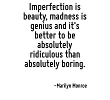 Imperfection is beauty, madness is genius and it's better to be absolutely ridiculous than absolutely boring. Photographic Print
