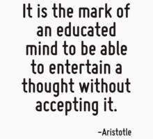 It is the mark of an educated mind to be able to entertain a thought without accepting it. Baby Tee