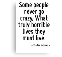 Some people never go crazy, What truly horrible lives they must live. Canvas Print