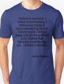 I believe in manicures. I believe in overdressing. I believe in primping at leisure and wearing lipstick. I believe in pink. I believe happy girls are the prettiest girls. I believe that tomorrow is  T-Shirt