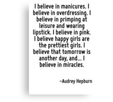 I believe in manicures. I believe in overdressing. I believe in primping at leisure and wearing lipstick. I believe in pink. I believe happy girls are the prettiest girls. I believe that tomorrow is  Canvas Print
