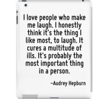 I love people who make me laugh. I honestly think it's the thing I like most, to laugh. It cures a multitude of ills. It's probably the most important thing in a person. iPad Case/Skin