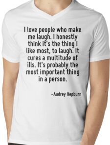 I love people who make me laugh. I honestly think it's the thing I like most, to laugh. It cures a multitude of ills. It's probably the most important thing in a person. Mens V-Neck T-Shirt