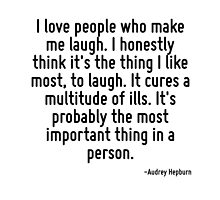 I love people who make me laugh. I honestly think it's the thing I like most, to laugh. It cures a multitude of ills. It's probably the most important thing in a person. by TerrificPenguin