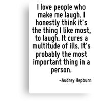 I love people who make me laugh. I honestly think it's the thing I like most, to laugh. It cures a multitude of ills. It's probably the most important thing in a person. Canvas Print