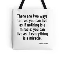 There are two ways to live: you can live as if nothing is a miracle; you can live as if everything is a miracle. Tote Bag