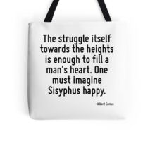 The struggle itself towards the heights is enough to fill a man's heart. One must imagine Sisyphus happy. Tote Bag