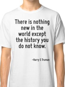 There is nothing new in the world except the history you do not know. Classic T-Shirt