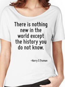There is nothing new in the world except the history you do not know. Women's Relaxed Fit T-Shirt