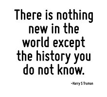 There is nothing new in the world except the history you do not know. by TerrificPenguin