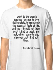 I went to the woods because I wished to live deliberately, to front only the essential facts of life, and see if I could not learn what it had to teach, and not, when I came to die, discover that I h Classic T-Shirt