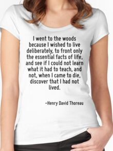 I went to the woods because I wished to live deliberately, to front only the essential facts of life, and see if I could not learn what it had to teach, and not, when I came to die, discover that I h Women's Fitted Scoop T-Shirt