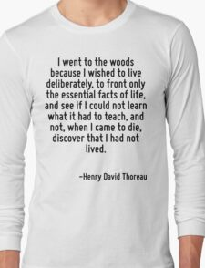 I went to the woods because I wished to live deliberately, to front only the essential facts of life, and see if I could not learn what it had to teach, and not, when I came to die, discover that I h Long Sleeve T-Shirt