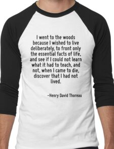 I went to the woods because I wished to live deliberately, to front only the essential facts of life, and see if I could not learn what it had to teach, and not, when I came to die, discover that I h Men's Baseball ¾ T-Shirt