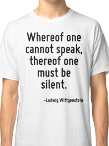 Whereof one cannot speak, thereof one must be silent. Classic T-Shirt