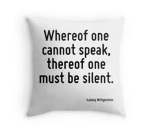Whereof one cannot speak, thereof one must be silent. Throw Pillow