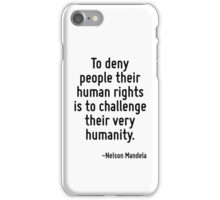 To deny people their human rights is to challenge their very humanity. iPhone Case/Skin