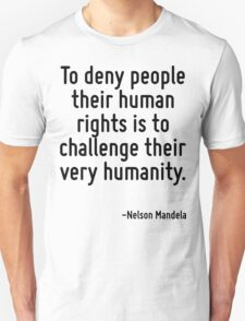 To deny people their human rights is to challenge their very humanity. Unisex T-Shirt