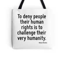To deny people their human rights is to challenge their very humanity. Tote Bag