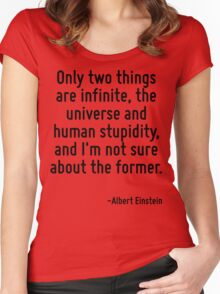 Only two things are infinite, the universe and human stupidity, and I'm not sure about the former. Women's Fitted Scoop T-Shirt