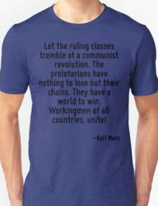 Let the ruling classes tremble at a communist revolution. The proletarians have nothing to lose but their chains. They have a world to win. Workingmen of all countries, unite! T-Shirt