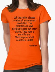 Let the ruling classes tremble at a communist revolution. The proletarians have nothing to lose but their chains. They have a world to win. Workingmen of all countries, unite! Womens Fitted T-Shirt