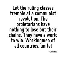 Let the ruling classes tremble at a communist revolution. The proletarians have nothing to lose but their chains. They have a world to win. Workingmen of all countries, unite! by TerrificPenguin