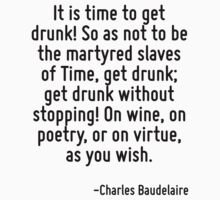 It is time to get drunk! So as not to be the martyred slaves of Time, get drunk; get drunk without stopping! On wine, on poetry, or on virtue, as you wish. Kids Tee