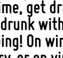 It is time to get drunk! So as not to be the martyred slaves of Time, get drunk; get drunk without stopping! On wine, on poetry, or on virtue, as you wish. Sticker