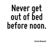 Never get out of bed before noon. by TerrificPenguin