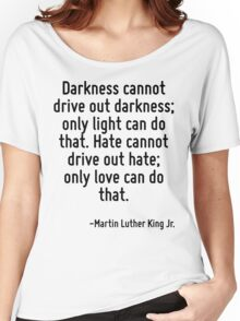 Darkness cannot drive out darkness; only light can do that. Hate cannot drive out hate; only love can do that. Women's Relaxed Fit T-Shirt