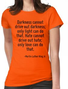 Darkness cannot drive out darkness; only light can do that. Hate cannot drive out hate; only love can do that. Womens Fitted T-Shirt