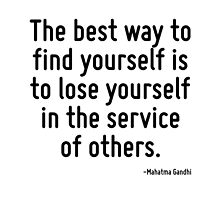 The best way to find yourself is to lose yourself in the service of others. by TerrificPenguin