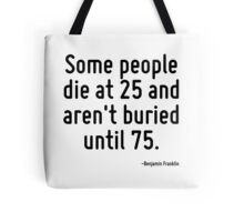 Some people die at 25 and aren't buried until 75. Tote Bag