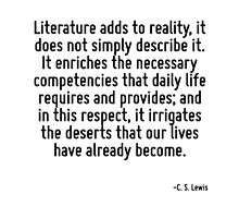 Literature adds to reality, it does not simply describe it. It enriches the necessary competencies that daily life requires and provides; and in this respect, it irrigates the deserts that our lives  by TerrificPenguin
