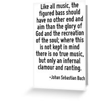 Like all music, the figured bass should have no other end and aim than the glory of God and the recreation of the soul; where this is not kept in mind there is no true music, but only an infernal cla Greeting Card