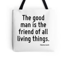 The good man is the friend of all living things. Tote Bag