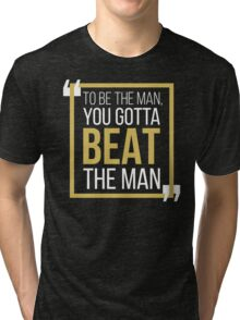 To Be The Man, You Gotta BEAT The Man Tri-blend T-Shirt