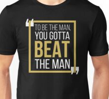 To Be The Man, You Gotta BEAT The Man Unisex T-Shirt