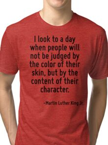 I look to a day when people will not be judged by the color of their skin, but by the content of their character. Tri-blend T-Shirt