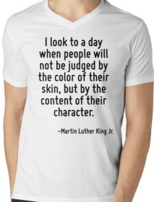 I look to a day when people will not be judged by the color of their skin, but by the content of their character. Mens V-Neck T-Shirt