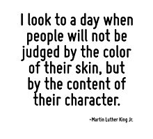 I look to a day when people will not be judged by the color of their skin, but by the content of their character. by TerrificPenguin