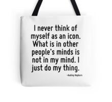 I never think of myself as an icon. What is in other people's minds is not in my mind. I just do my thing. Tote Bag