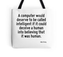A computer would deserve to be called intelligent if it could deceive a human into believing that it was human. Tote Bag