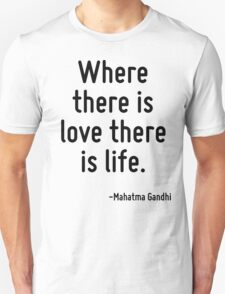 Where there is love there is life. Unisex T-Shirt