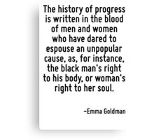 The history of progress is written in the blood of men and women who have dared to espouse an unpopular cause, as, for instance, the black man's right to his body, or woman's right to her soul. Canvas Print