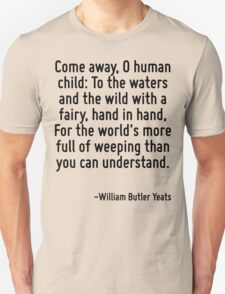 Come away, O human child: To the waters and the wild with a fairy, hand in hand, For the world's more full of weeping than you can understand. Unisex T-Shirt