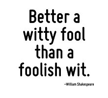 Better a witty fool than a foolish wit. by TerrificPenguin