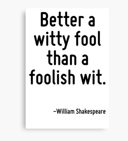 Better a witty fool than a foolish wit. Canvas Print